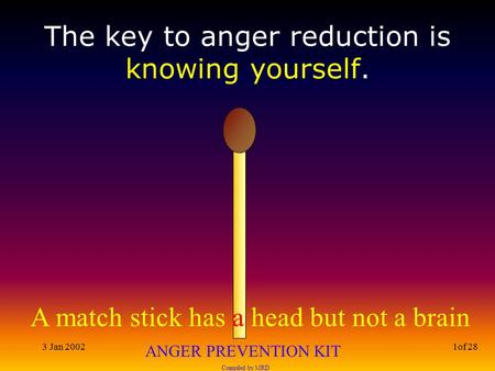 A match stick has a head but not a brain ANGER PREVENTION KIT Compiled by MRD 3 Jan 20021of 28 The key to anger reduction is knowing yourself.