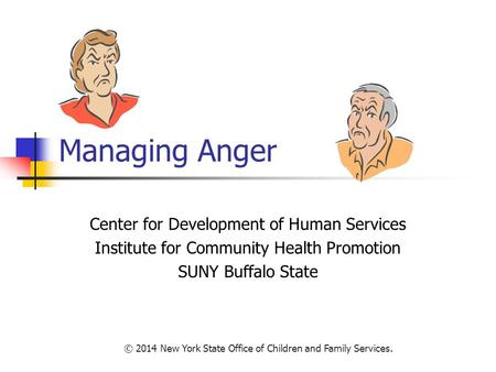 Managing Anger Center for Development of Human Services Institute for Community Health Promotion SUNY Buffalo State © 2014 New York State Office of Children.