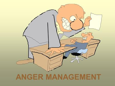 ANGER MANAGEMENT. The key to anger reduction is knowing yourself. Do important jobs now before they become urgent.