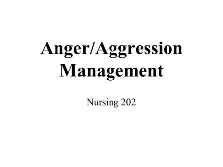 Anger/Aggression Management Nursing 202. Anger need not be a negative expression. Anger is a normal human emotion that, when handled appropriately and.