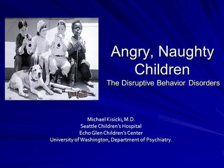 Angry, Naughty Children The Disruptive Behavior Disorders Michael Kisicki, M.D. Seattle Children's Hospital Echo Glen Children's Center University of Washington,