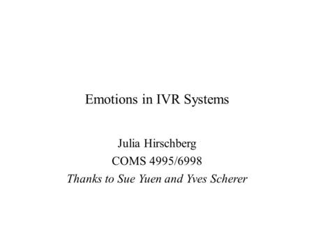 Emotions in IVR Systems Julia Hirschberg COMS 4995/6998 Thanks to Sue Yuen and Yves Scherer.