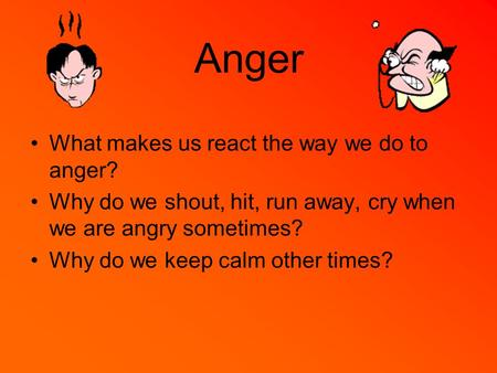 Anger What makes us react the way we do to anger? Why do we shout, hit, run away, cry when we are angry sometimes? Why do we keep calm other times?