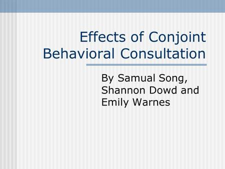 Effects of Conjoint Behavioral Consultation By Samual Song, Shannon Dowd and Emily Warnes.