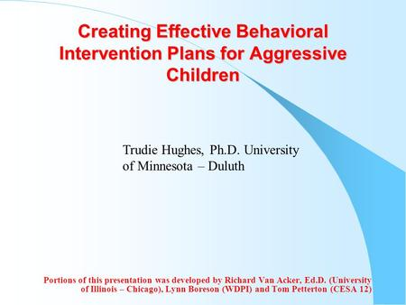Creating Effective Behavioral Intervention Plans for Aggressive Children Portions of this presentation was developed by Richard Van Acker, Ed.D. (University.