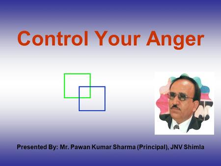 Control Your Anger Presented By: Mr. Pawan Kumar Sharma (Principal), JNV Shimla.