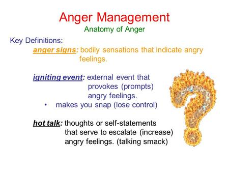 Anger Management Anatomy of Anger Key Definitions: anger signs: bodily sensations that indicate angry feelings. igniting event: external event that provokes.