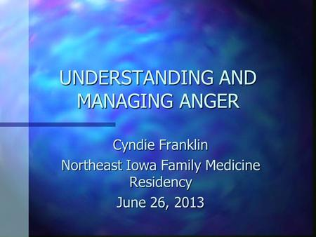 UNDERSTANDING AND MANAGING ANGER Cyndie Franklin Northeast Iowa Family Medicine Residency June 26, 2013.