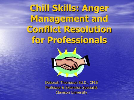 Chill Skills: Anger Management and Conflict Resolution for Professionals Deborah Thomason Ed.D., CFLE Professor & Extension Specialist Clemson University.