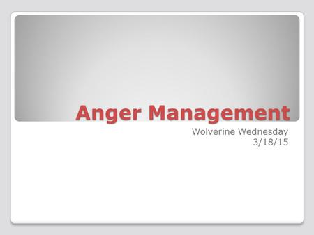 Anger Management Wolverine Wednesday 3/18/15. Anger What are some things that make you angry? How do you express your anger?