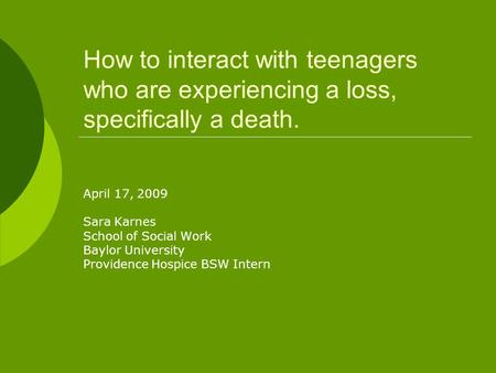 How to interact with teenagers who are experiencing a loss, specifically a death. April 17, 2009 Sara Karnes School of Social Work Baylor University Providence.
