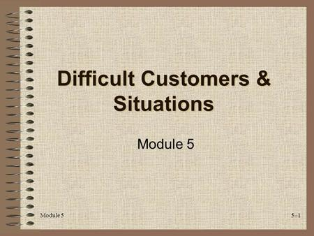 Module 55–1 Difficult Customers & Situations Module 5.