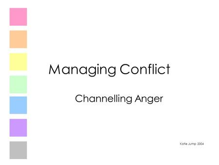 Managing Conflict Channelling Anger Katie Jump 2004.