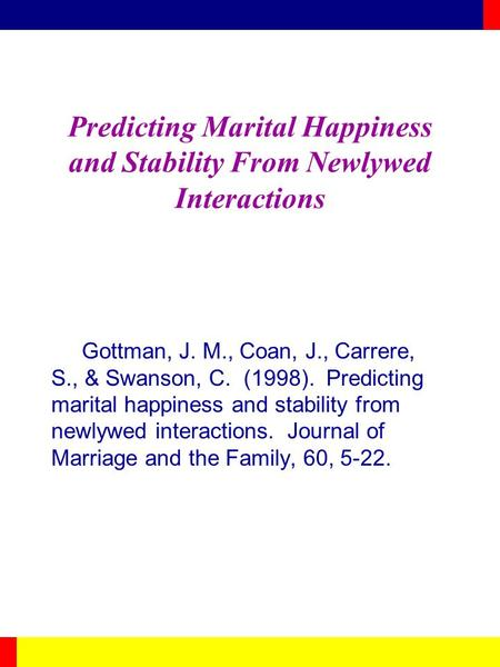 Predicting Marital Happiness and Stability From Newlywed Interactions Gottman, J. M., Coan, J., Carrere, S., & Swanson, C. (1998). Predicting marital happiness.