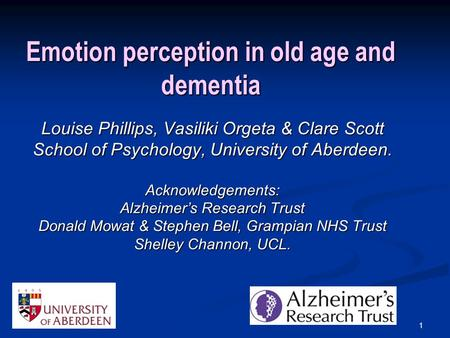 1 Emotion perception in old age and dementia Louise Phillips, Vasiliki Orgeta & Clare Scott School of Psychology, University of Aberdeen. Acknowledgements: