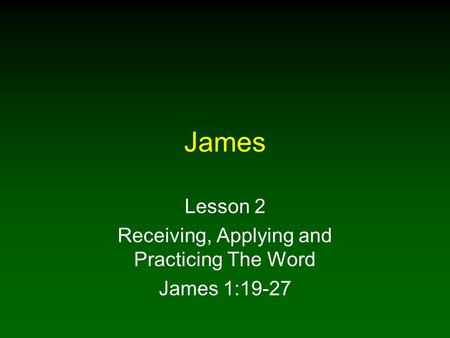 James Lesson 2 Receiving, Applying and Practicing The Word James 1:19-27.