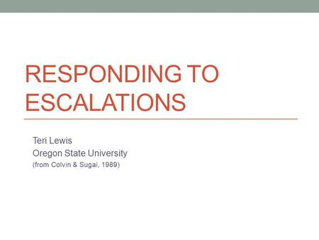 RESPONDING TO ESCALATIONS Teri Lewis Oregon State University (from Colvin & Sugai, 1989)