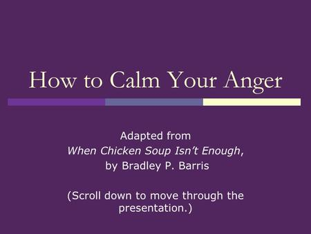 How to Calm Your Anger Adapted from When Chicken Soup Isn't Enough, by Bradley P. Barris (Scroll down to move through the presentation.)