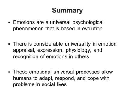 Summary Emotions are a universal psychological phenomenon that is based in evolution There is considerable universality in emotion appraisal, expression,