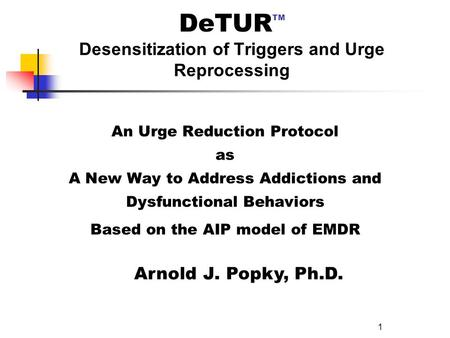 1 DeTUR TM Desensitization of Triggers and Urge Reprocessing An Urge Reduction Protocol as A New Way to Address Addictions and Dysfunctional Behaviors.