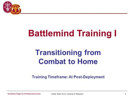 Walter Reed Army Institute of Research 1 Transitioning from Combat to Home Training Timeframe: At Post-Deployment Battlemind Training I *See Notes Pages.