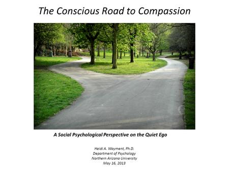The Conscious Road to Compassion Heidi A. Wayment, Ph.D. Department of Psychology Northern Arizona University May 16, 2013 A Social Psychological Perspective.