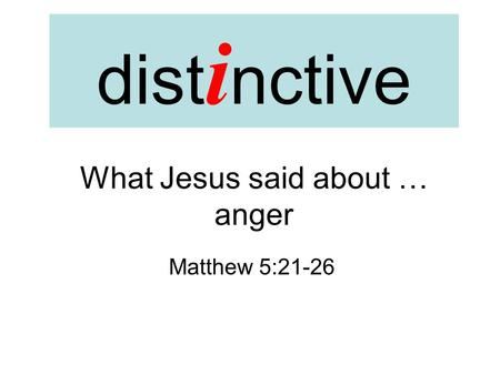 Dist i nctive What Jesus said about … anger Matthew 5:21-26.