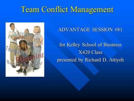 Team Conflict Management ADVANTAGE SESSION #81 for Kelley School of Business X420 Class presented by Richard D. Attiyeh.
