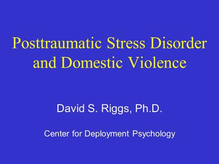 Posttraumatic Stress Disorder and Domestic Violence David S. Riggs, Ph.D. Center for Deployment Psychology.