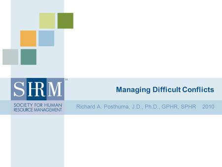 Managing Difficult Conflicts Richard A. Posthuma, J.D., Ph.D., GPHR, SPHR 2010.