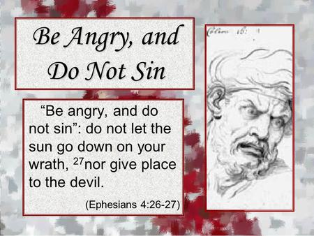 "Be Angry, and Do Not Sin ""Be angry, and do not sin"": do not let the sun go down on your wrath, 27 nor give place to the devil. (Ephesians 4:26-27)"