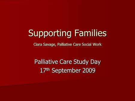 Supporting Families Ciara Savage, Palliative Care Social Work Palliative Care Study Day 17 th September 2009.