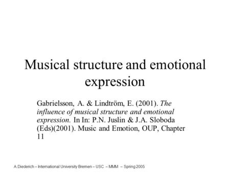 A.Diederich – International University Bremen – USC – MMM – Spring 2005 Musical structure and emotional expression Gabrielsson, A. & Lindtröm, E. (2001).