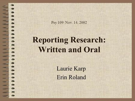 Psy 109: Nov. 14, 2002 Reporting Research: Written and Oral Laurie Karp Erin Roland.