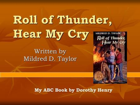 Roll of Thunder, Hear My Cry Written by Mildred D. Taylor My ABC Book by Dorothy Henry.