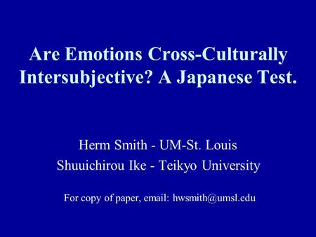 Are Emotions Cross-Culturally Intersubjective? A Japanese Test. Herm Smith - UM-St. Louis Shuuichirou Ike - Teikyo University For copy of paper, email: