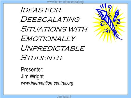 Www.interventioncentral.org Jim Wright Ideas for Deescalating Situations with Emotionally Unpredictable Students Presenter: Jim Wright www.intervention.