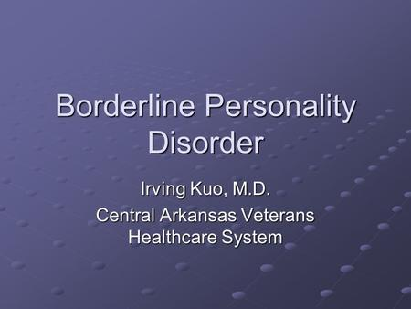 Borderline Personality Disorder Irving Kuo, M.D. Central Arkansas Veterans Healthcare System.