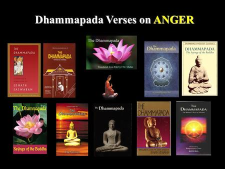 1 Dhammapada Verses on ANGER. 2 One should give up anger, renounce pride, and overcome all fetters. Suffering never befalls him who clings not to mind.