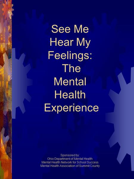See Me Hear My Feelings: The Mental Health Experience Sponsored by: Ohio Department of Mental Health Mental Health Network for School Success Mental Health.