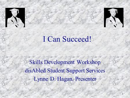 1 I Can Succeed! Skills Development Workshop disAbled Student Support Services Lynne D. Hagan, Presenter.