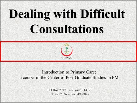 1 Dealing with Difficult Consultations Introduction to Primary Care: a course of the Center of Post Graduate Studies in FM PO Box 27121 – Riyadh 11417.