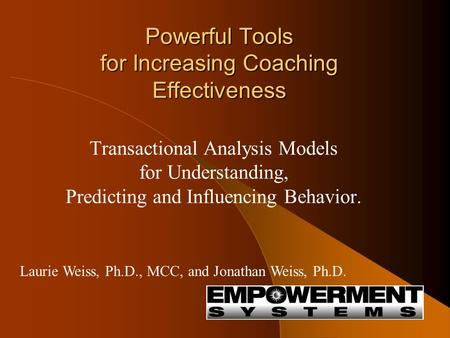 Powerful Tools for Increasing Coaching Effectiveness Transactional Analysis Models for Understanding, Predicting and Influencing Behavior. Laurie Weiss,