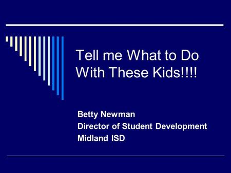 Tell me What to Do With These Kids!!!! Betty Newman Director of Student Development Midland ISD.