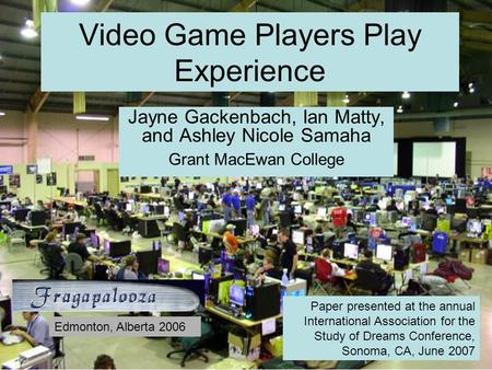Video Game Players Play Experience Jayne Gackenbach, Ian Matty, and Ashley Nicole Samaha Grant MacEwan College Paper presented at the annual International.