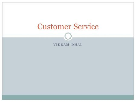 VIKRAM DHAL Customer Service. Why do we need to treat the customers well? They are our bread and butter. They are the reason for my job. They are the.