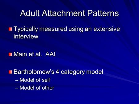 Adult Attachment Patterns Typically measured using an extensive interview Main et al. AAI Bartholomew's 4 category model –Model of self –Model of other.