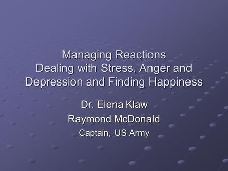 Managing Reactions Dealing with Stress, Anger and Depression and Finding Happiness Dr. Elena Klaw Raymond McDonald Captain, US Army.