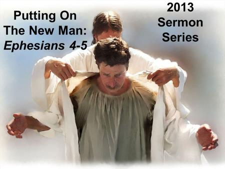 Putting On The New Man: Ephesians 4-5 2013 Sermon Series.
