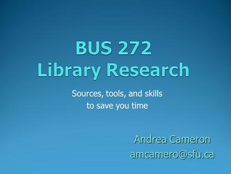 Sources, tools, and skills to save you time Andrea Cameron